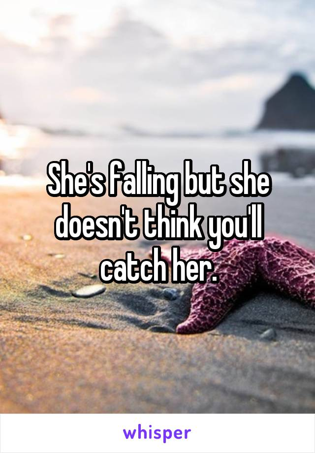 Shes falling but she doesnt think youll catch her.