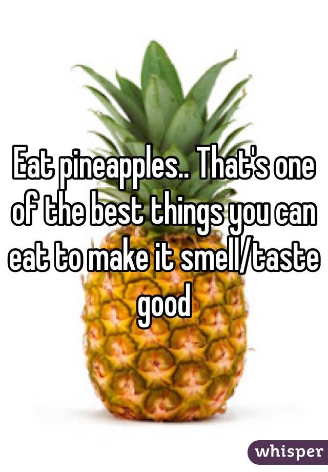 Eating pineapple makes you taste better
