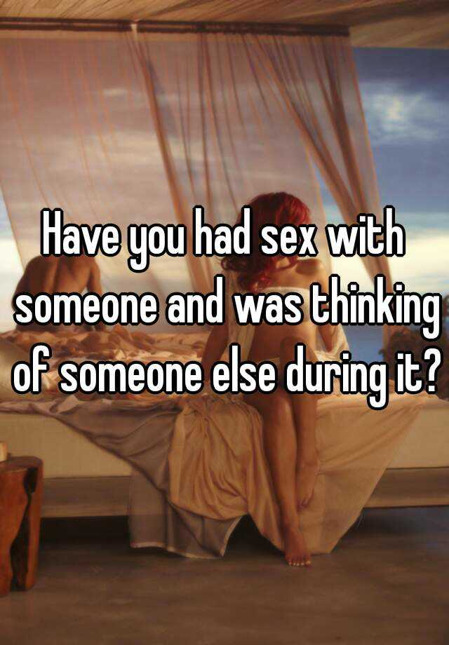 Thinking about someone else during sex