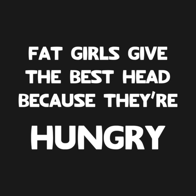 Fat girls give the best head