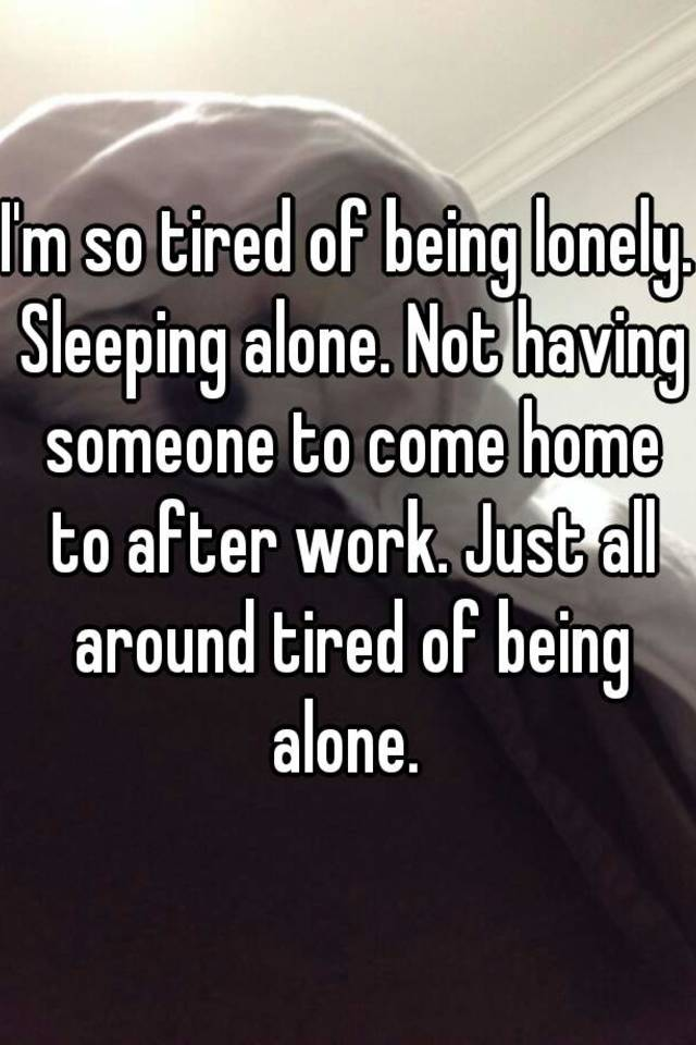 I m so tired of being alone