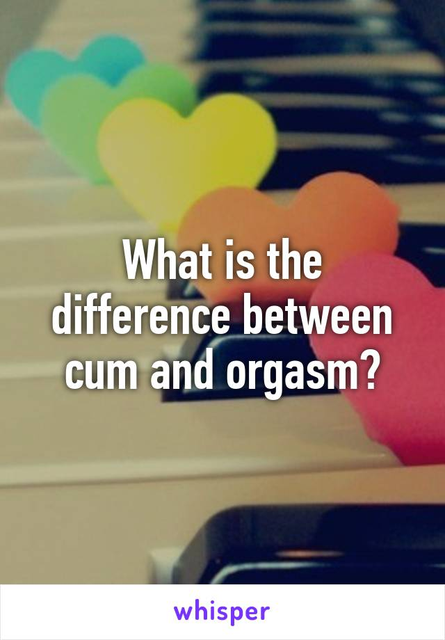Difference between cum and orgasm