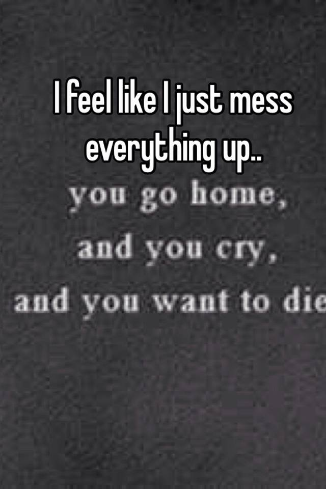 I mess everything up