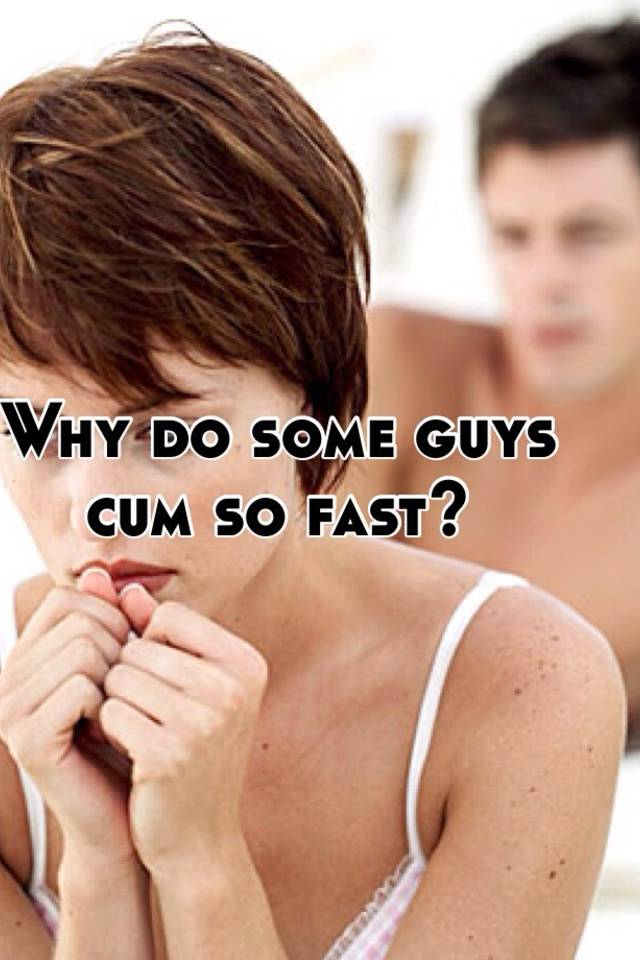 Why do guys cum fast