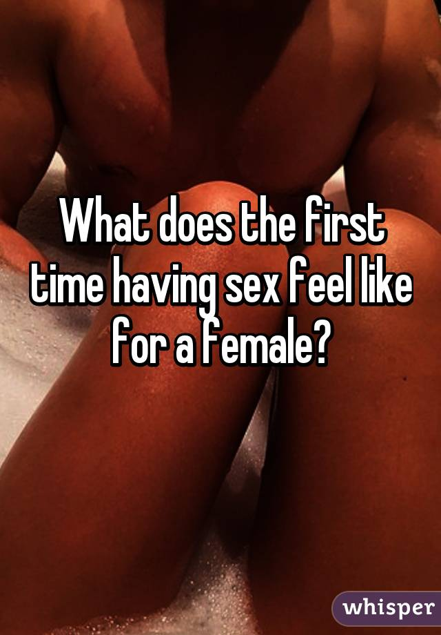 How does sex feel like for the first time
