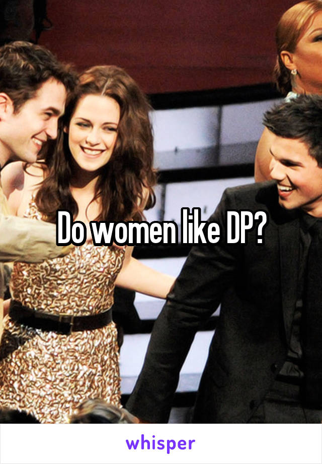 Do women like dp