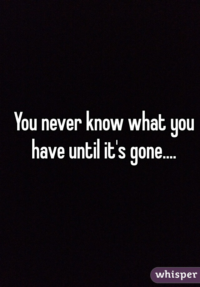 You never know what you have until its gone