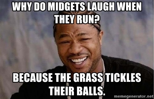 Why do midgets laugh when they run