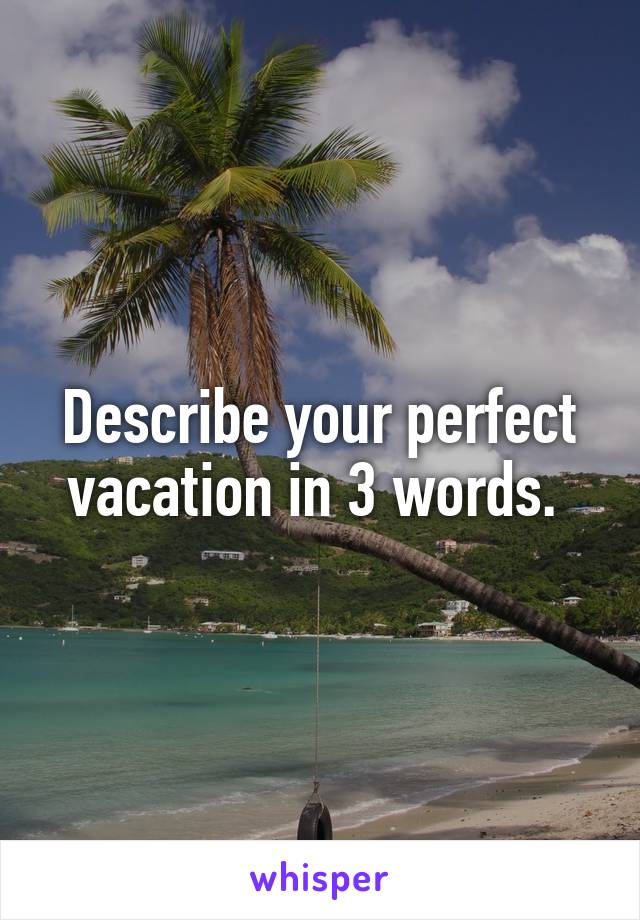 Describe your perfect vacation