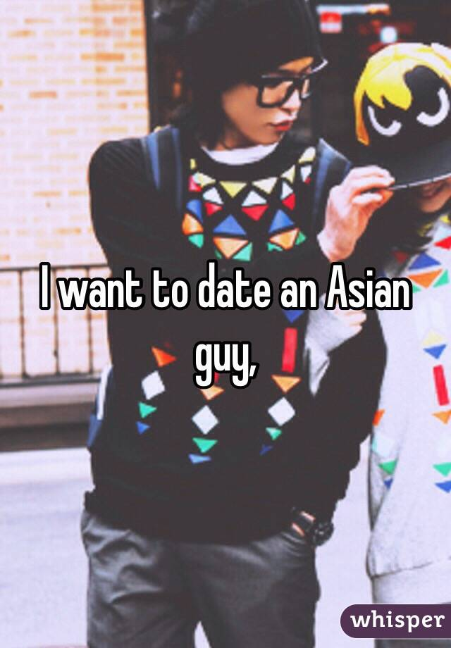 I want to date an asian guy