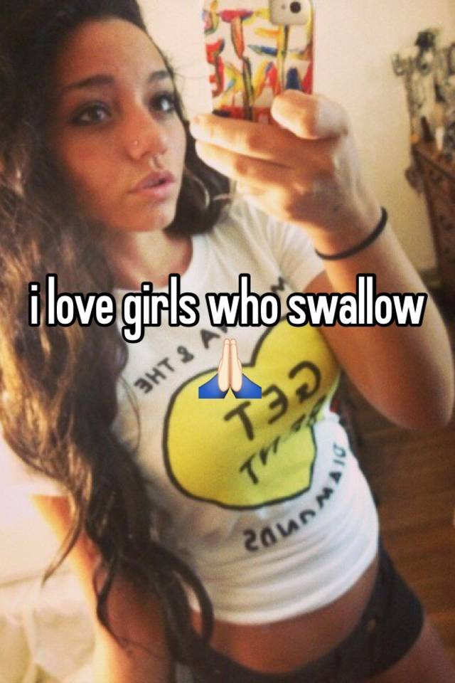 Girls that love to swallow