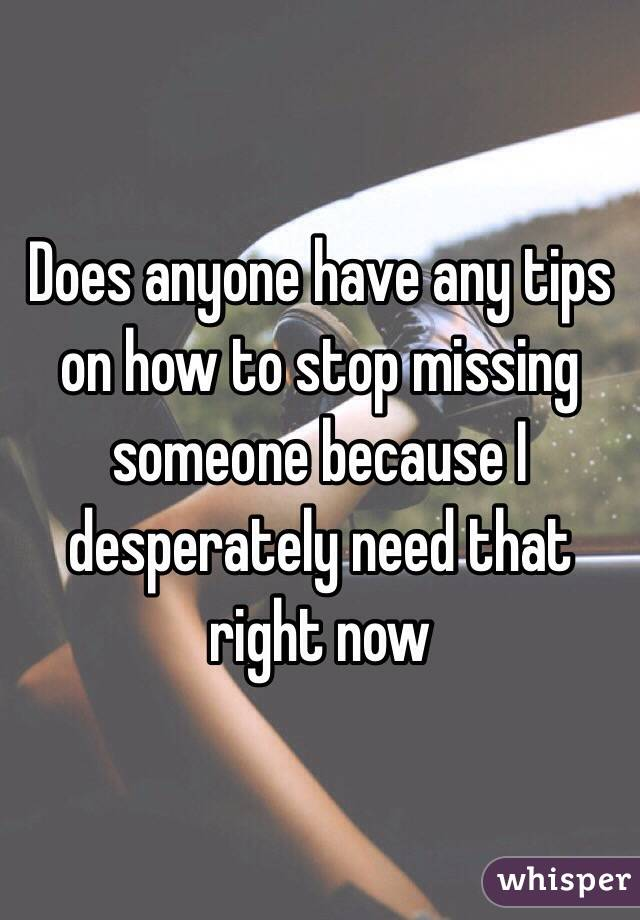 How do i stop missing someone