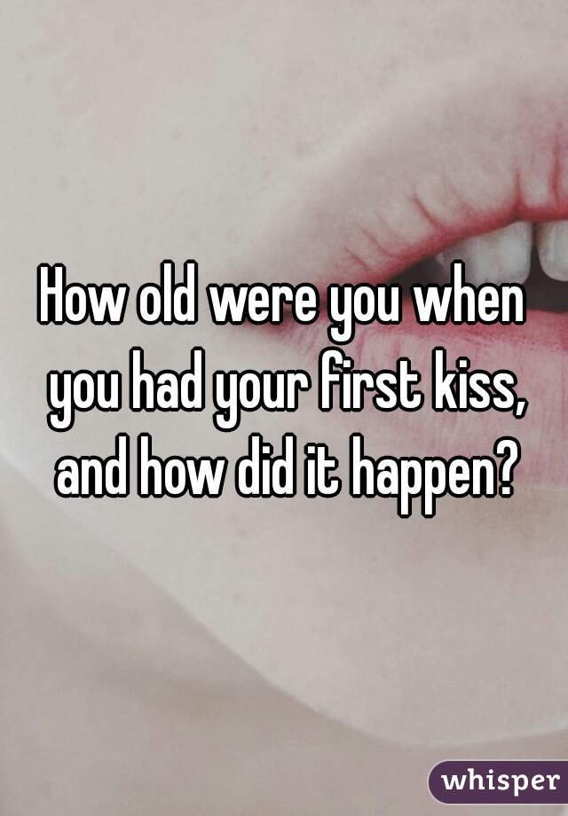 How old were you when you had your first kiss