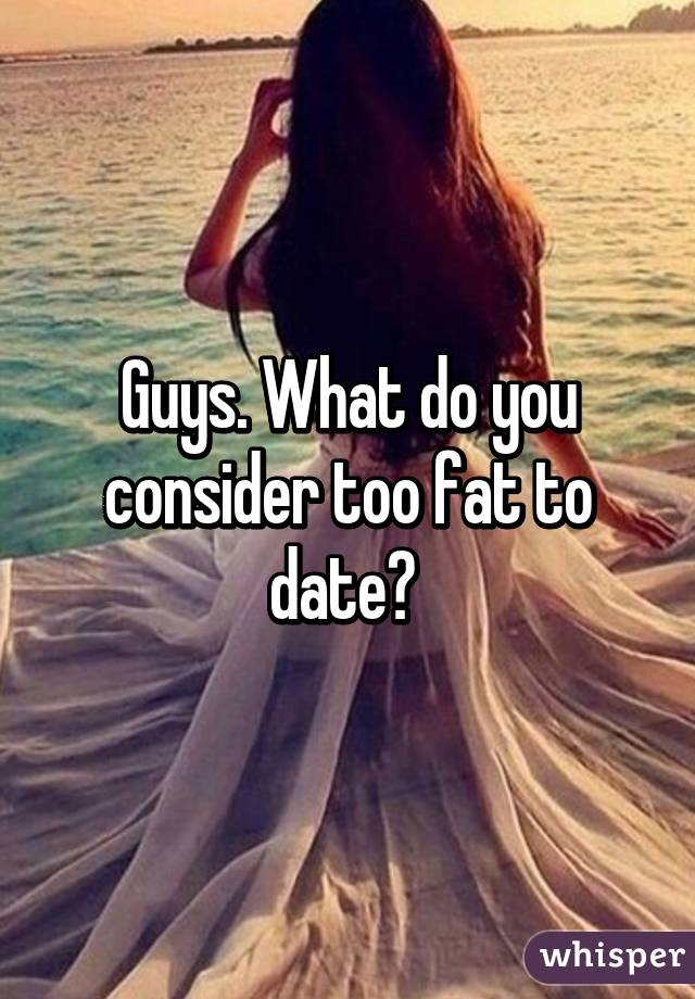 Too fat to date