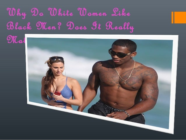 Why do white women like black men